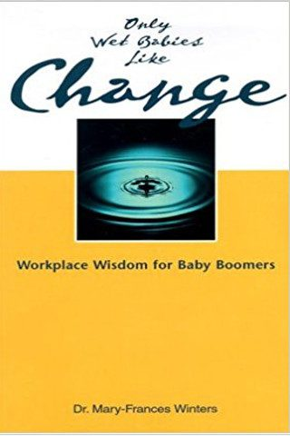 Only Wet Babies Like Change: Workplace Wisdom for Baby Boomers