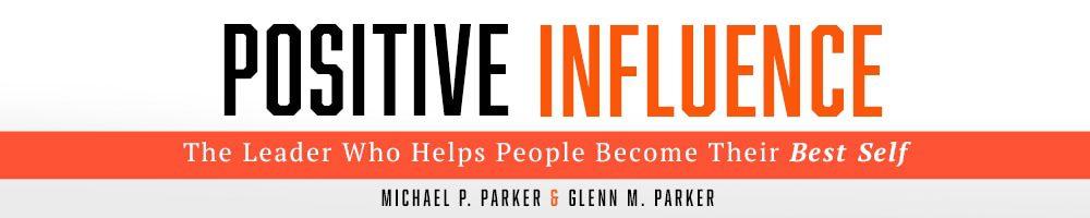Positive Influence - By Michael P. Parker & Glenn M. Parker